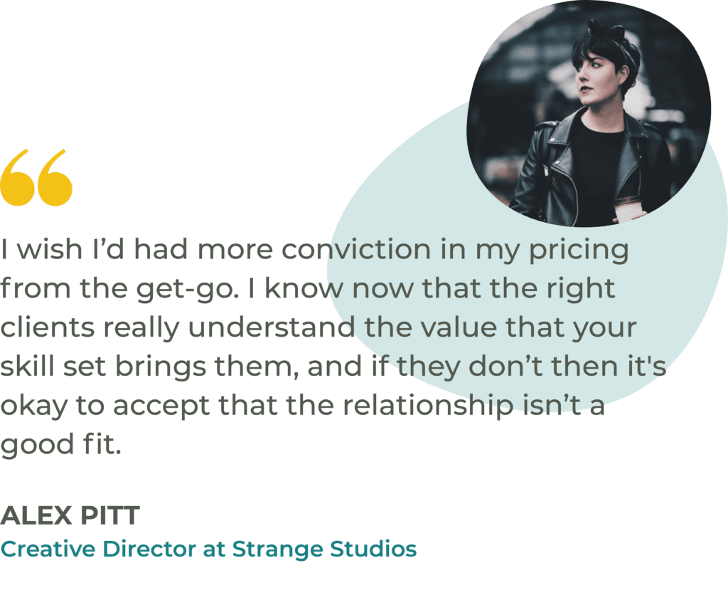 """""""I wish I'd had more conviction in my pricing from the get-go. I know now that the right clients really understand the value that your skill set brings them, and if they don't then it's okay to accept that the relationship isn't a good fit."""" Alex Pitt, Creative Director at Strange Studios"""