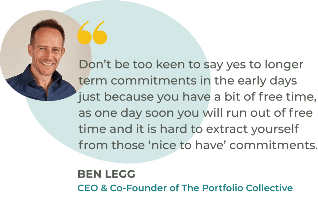 """""""Don't be too keen to say yes to longer term commitments in the early days just because you have a bit of free time, as one day soon you will run out of free time and it is hard to extract yourself from those 'nice to have' commitments."""" Ben Legg, CEO of The Portfolio Collective"""