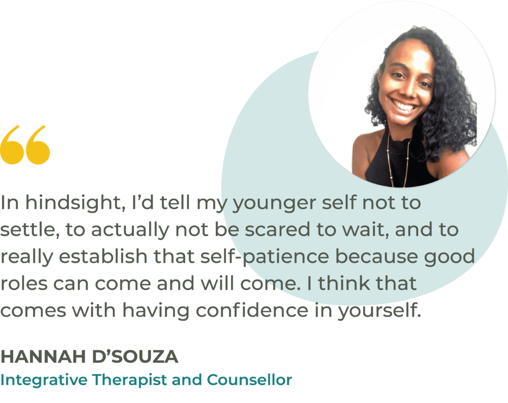 """""""In hindsight, I'd tell my younger self not to settle, to actually not be scared to wait, and to really establish that self-patience because good roles can come and will come. I think that comes with having confidence in yourself."""" Hannah D'Souza, Integrative Therapist and Counsellor"""