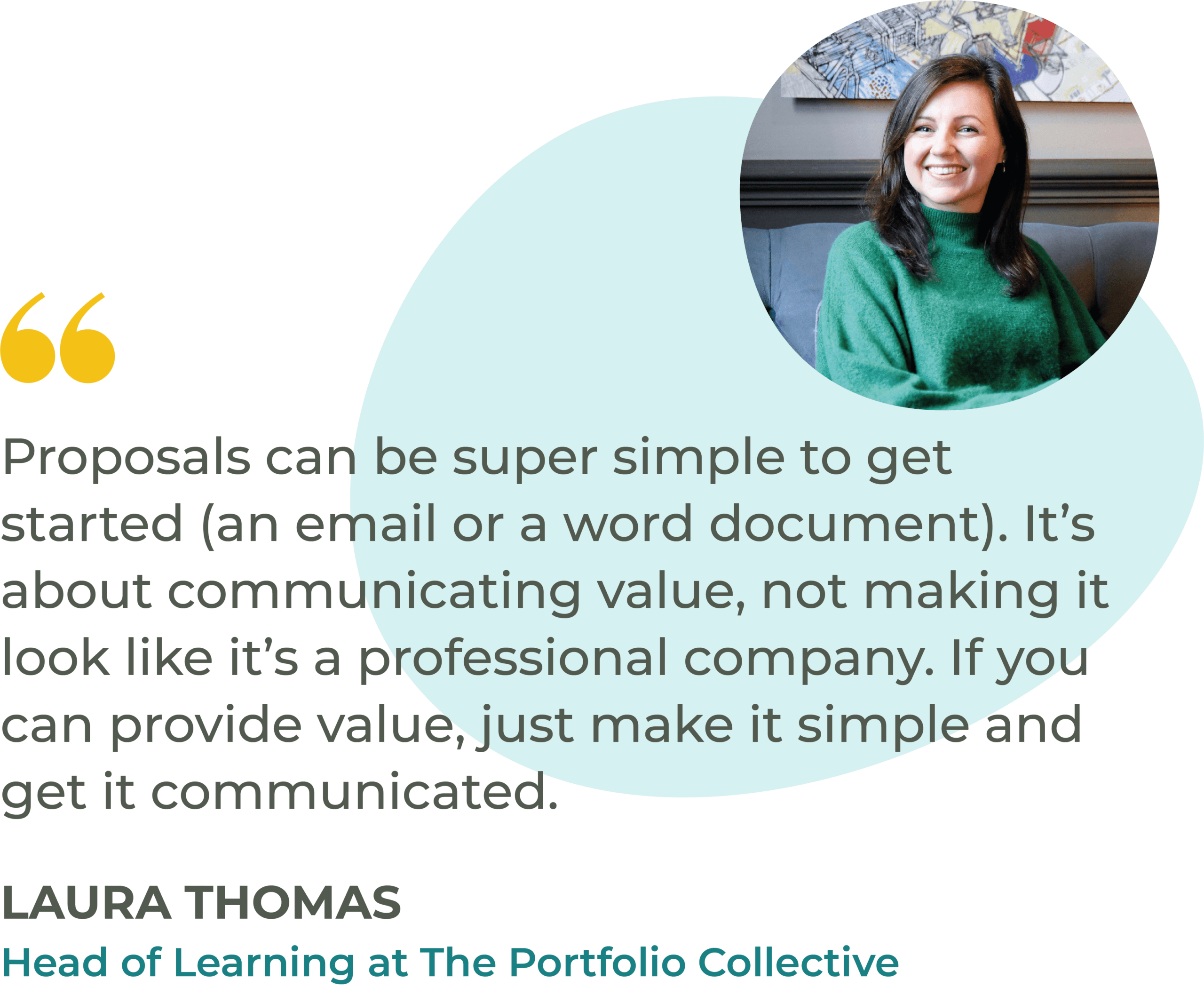 """""""Proposals can be super simple to get started (an email or a word document). It's about communicating value, not making it look like it's a professional company. If you can provide value, just make it simple and get it communicated."""" Laura Thomas, Head of Learning at The Portfolio Collective"""