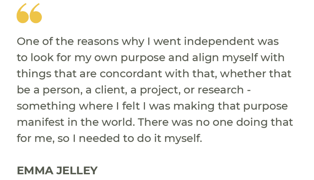 """""""One of the reasons why I went independent was to look for my own purpose and align myself with things that are concordant with that, whether that be a person, a client, a project, or research - something where I felt I was making that purpose manifest in the world. There was no one doing that for me, so I needed to do it myself."""" Emma Jelley"""