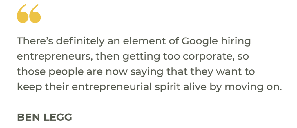 """""""There's definitely an element of Google hiring entrepreneurs, then getting too corporate, so those people are now saying that they want to keep their entrepreneurial spirit alive by moving on."""" Ben Legg"""