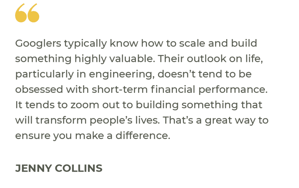 """""""Googlers typically know how to scale and build something highly valuable. Their outlook on life, particularly in engineering, doesn't tend to be obsessed with short-term financial performance. It tends to zoom out to building something that will transform people's lives. That's a great way to ensure you make a difference."""" Jenny Collins"""