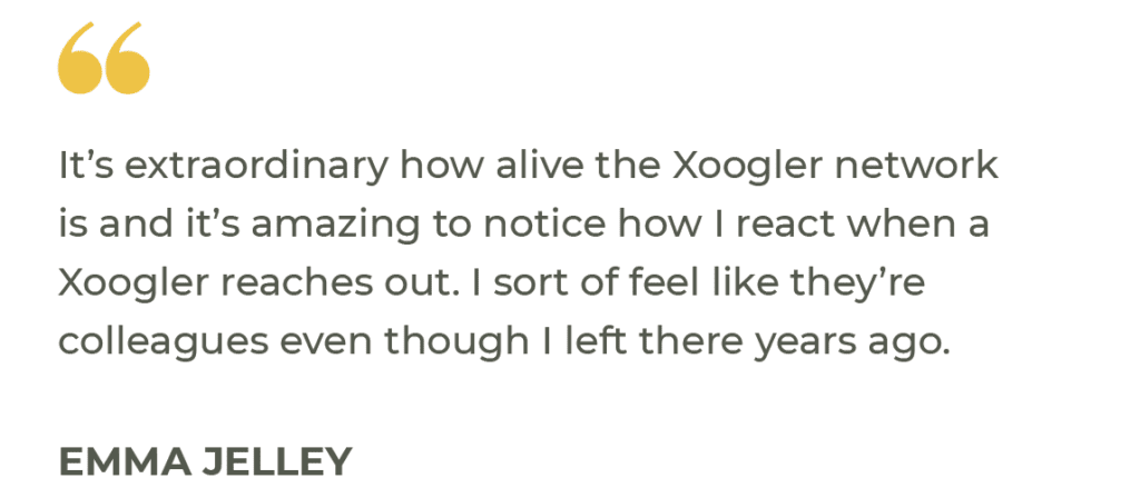 """""""It's extraordinary how alive the Xoogler network is and it's amazing to notice how I react when a Xoogler reaches out. I sort of feel like they're colleagues even though I left there years ago."""" Emma Jelley"""
