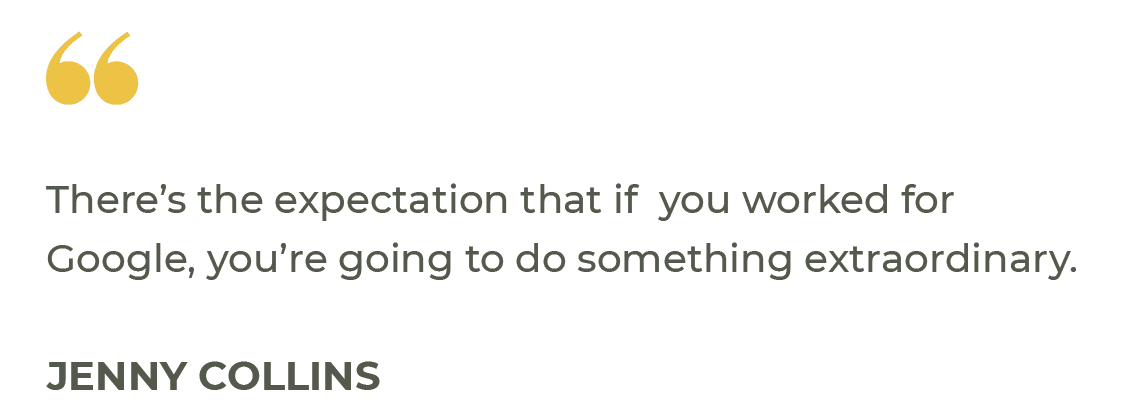 """""""There's the expectation that if you worked for Google, you're going to do something extraordinary."""" Jenny Collins"""